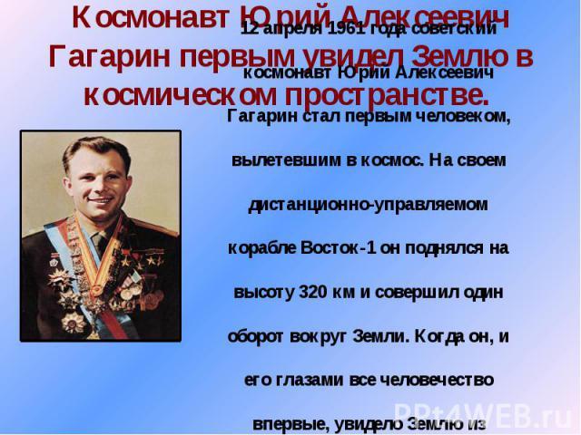 Космонавт Юрий Алексеевич Гагарин первым увидел Землю в космическом пространстве.
