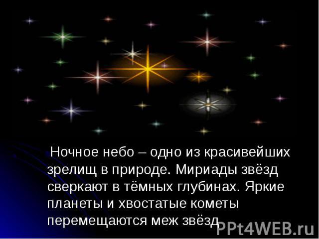 Ночное небо – одно из красивейших зрелищ в природе. Мириады звёзд сверкают в тёмных глубинах. Яркие планеты и хвостатые кометы перемещаются меж звёзд Ночное небо – одно из красивейших зрелищ в природе. Мириады звёзд сверкают в тёмных глубинах. Яркие…