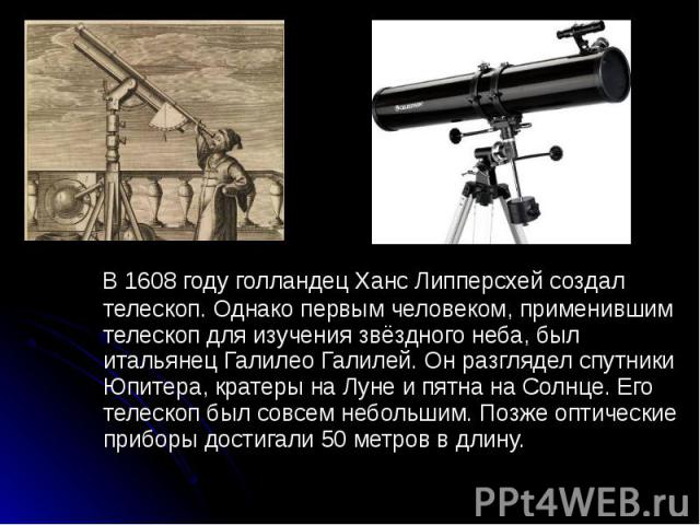 В 1608 году голландец Ханс Липперсхей создал телескоп. Однако первым человеком, применившим телескоп для изучения звёздного неба, был итальянец Галилео Галилей. Он разглядел спутники Юпитера, кратеры на Луне и пятна на Солнце. Его телескоп был совсе…