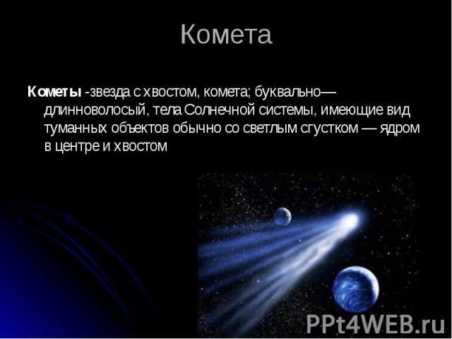 Кометы-звезда с хвостом, комета; буквально—длинноволосый, тела Солнечной системы, имеющие вид туманных объектов обычно со светлым сгустком — ядром в центре и хвостом Кометы-звезда с хвостом, комета; буквально—длинноволосый, тела Солнечно…