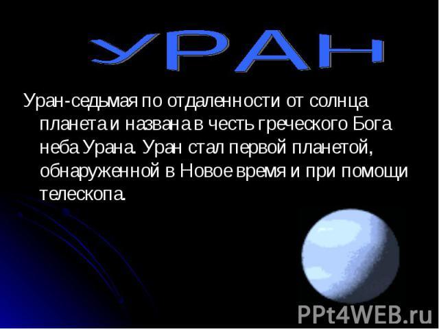 Уран-седьмая по отдаленности от солнца планета и названа в честь греческого Бога неба Урана. Уран стал первой планетой, обнаруженной в Новое время и при помощи телескопа. Уран-седьмая по отдаленности от солнца планета и названа в честь греческого Бо…