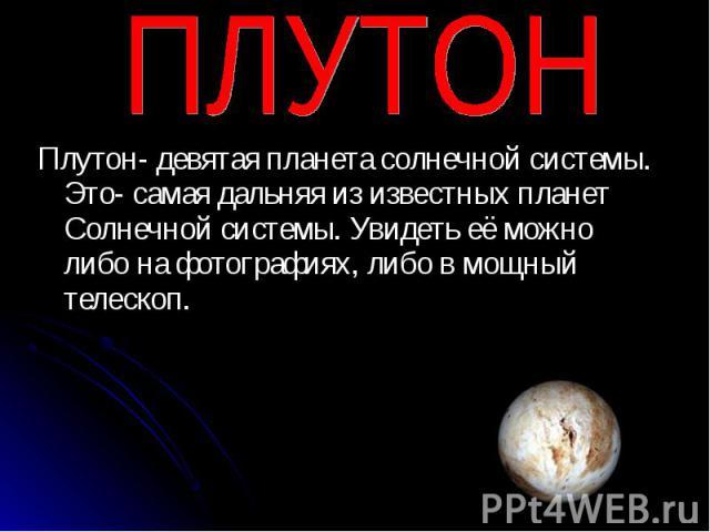 Плутон- девятая планета солнечной системы. Это- самая дальняя из известных планет Солнечной системы. Увидеть её можно либо на фотографиях, либо в мощный телескоп. Плутон- девятая планета солнечной системы. Это- самая дальняя из известных планет Солн…