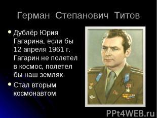 Дублёр Юрия Гагарина, если бы 12 апреля 1961 г. Гагарин не полетел в космос, пол