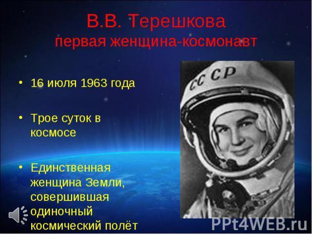 16 июля 1963 года 16 июля 1963 года Трое суток в космосе Единственная женщина Земли, совершившая одиночный космический полёт