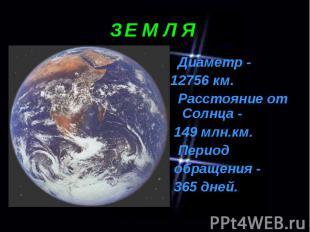 Диаметр - Диаметр - 12756 км. Расстояние от Солнца - 149 млн.км. Период обращени