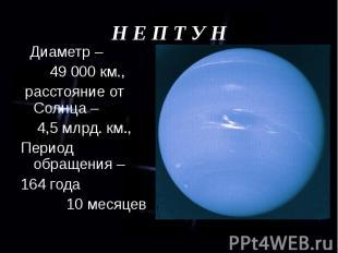 Диаметр – Диаметр – 49 000 км., расстояние от Солнца – 4,5 млрд. км., Период обр
