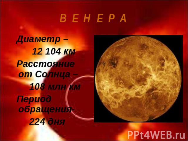 Диаметр – Диаметр – 12 104 км Расстояние от Солнца – 108 млн км Период обращения- 224 дня