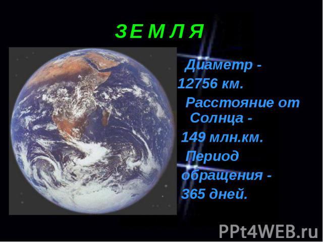 Диаметр - Диаметр - 12756 км. Расстояние от Солнца - 149 млн.км. Период обращения - 365 дней.