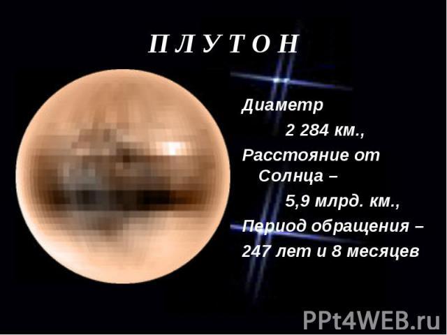 Диаметр 2 284 км., Расстояние от Солнца – 5,9 млрд. км., Период обращения – 247 лет и 8 месяцев