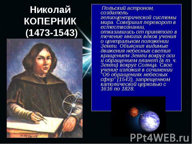 Польский астроном, создатель гелиоцентрической системы мира. Совершил переворот в естествознании, отказавшись от принятого в течение многих веков учения о центральном положении Земли. Объяснил видимые движения небесных светил вращением Земли вокруг …