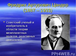 Фридрих Артурович Цандер (1887 – 1933) Советский ученый и изобретатель в области