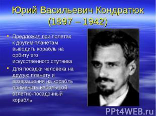 Юрий Васильевич Кондратюк (1897 – 1942) Предложил при полетах к другим планетам