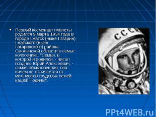 Первый космонавт планеты родился 9 марта 1934 года в городе Гжатск (ныне Гагарин