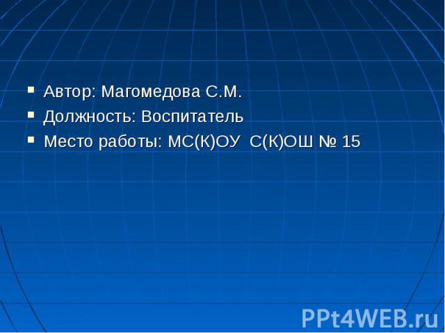 Автор: Магомедова С.М. Автор: Магомедова С.М. Должность: Воспитатель Место работы: МС(К)ОУ С(К)ОШ № 15