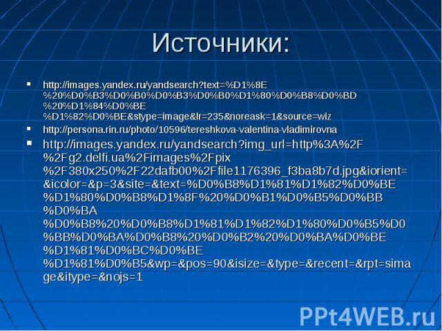 Источники: http://images.yandex.ru/yandsearch?text=%D1%8E%20%D0%B3%D0%B0%D0%B3%D0%B0%D1%80%D0%B8%D0%BD%20%D1%84%D0%BE%D1%82%D0%BE&stype=image&lr=235&noreask=1&source=wiz http://persona.rin.ru/photo/10596/tereshkova-valentina-vladimir…