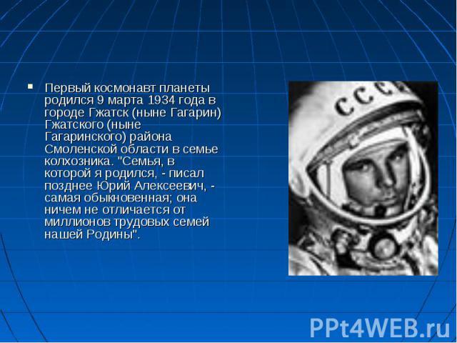 """Первый космонавт планеты родился 9 марта 1934 года в городе Гжатск (ныне Гагарин) Гжатского (ныне Гагаринского) района Смоленской области в семье колхозника. """"Семья, в которой я родился, - писал позднее Юрий Алексеевич, - самая обыкновенная; он…"""