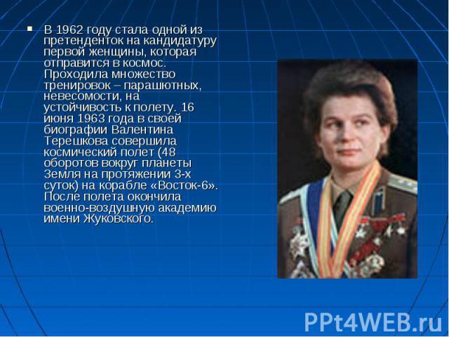 В 1962 году стала одной из претенденток на кандидатуру первой женщины, которая отправится в космос. Проходила множество тренировок – парашютных, невесомости, на устойчивость к полету. 16 июня 1963 года в своей биографии Валентина Терешкова совершила…