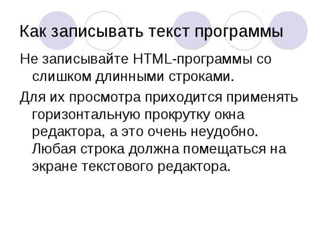 Не записывайте HTML-программы со слишком длинными строками. Не записывайте HTML-программы со слишком длинными строками. Для их просмотра приходится применять горизонтальную прокрутку окна редактора, а это очень неудобно. Любая строка должна помещать…