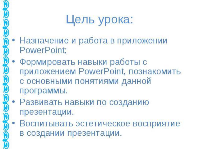 Назначение и работа в приложении PowerPoint; Назначение и работа в приложении PowerPoint; Формировать навыки работы с приложением PowerPoint, познакомить с основными понятиями данной программы. Развивать навыки по созданию презентации. Воспитывать э…