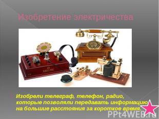 Изобретение электричества Изобрели телеграф, телефон, радио, которые позволяли п