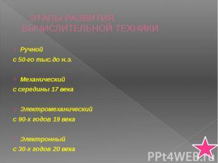 ЭТАПЫ РАЗВИТИЯ ВЫЧИСЛИТЕЛЬНОЙ ТЕХНИКИ Ручной с 50-го тыс.до н.э. Механический с