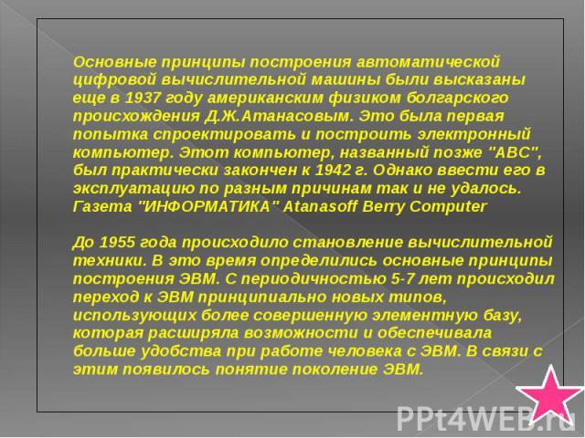 Основные принципы построения автоматической цифровой вычислительной машины были высказаны еще в 1937 году американским физиком болгарского происхождения Д.Ж.Атанасовым. Это была первая попытка спроектировать и построить электронный компьютер. Этот к…
