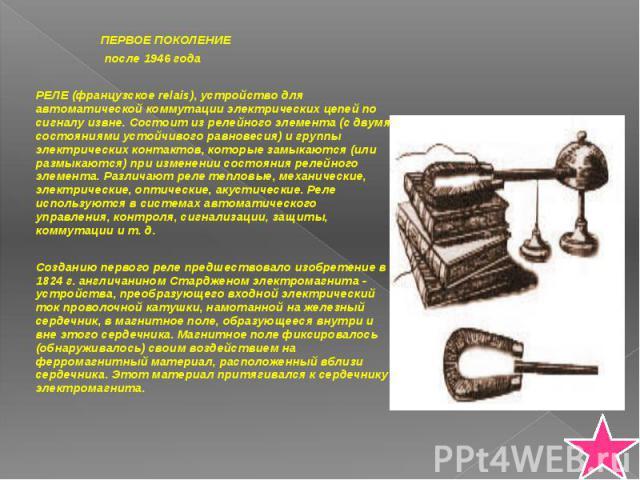 ПЕРВОЕ ПОКОЛЕНИЕ ПЕРВОЕ ПОКОЛЕНИЕ после 1946 года РЕЛЕ (французское relais), устройство для автоматической коммутации электрических цепей по сигналу извне. Состоит из релейного элемента (с двумя состояниями устойчивого равновесия) и группы электриче…