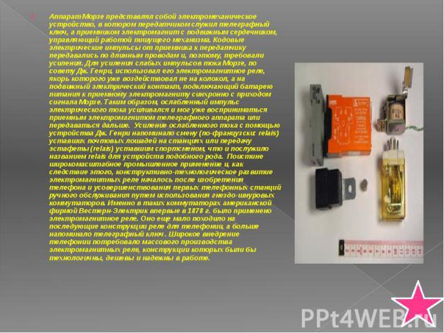 Аппарат Морзе представлял собой электромеханическое устройство, в котором передатчиком служил телеграфный ключ, а приемником электромагнит с подвижным сердечником, управляющий работой пишущего механизма. Кодовые электрические импульсы от приемника к…