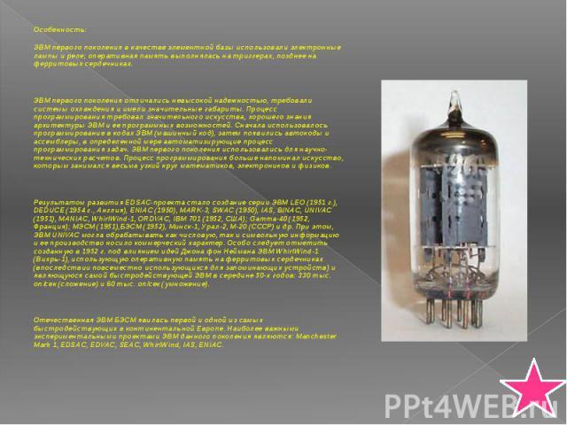 Особенность: Особенность: ЭВМ первого поколения в качестве элементной базы использовали электронные лампы и реле; оперативная память выполнялась на триггерах, позднее на ферритовых сердечниках. ЭВМ первого поколения отличались невысокой надежностью,…