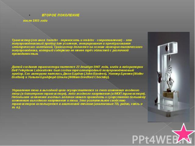ВТОРОЕ ПОКОЛЕНИЕ ВТОРОЕ ПОКОЛЕНИЕ после 1955 года Транзистор (от англ. transfer - переносить и resistor - сопротивление) – это полупроводниковый прибор для усиления, генерирования и преобразования электрических колебаний. Транзистор делается на осно…