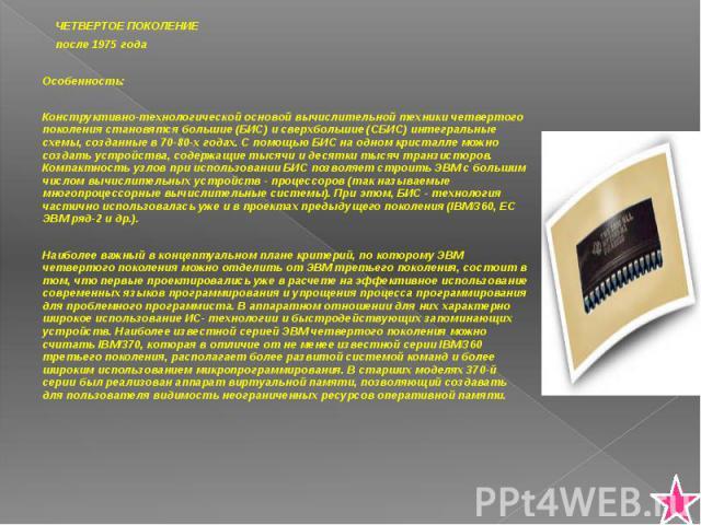 ЧЕТВЕРТОЕ ПОКОЛЕНИЕ ЧЕТВЕРТОЕ ПОКОЛЕНИЕ после 1975 года Особенность: Конструктивно-технологической основой вычислительной техники четвертого поколения становятся большие (БИС) и сверхбольшие (СБИС) интегральные схемы, созданные в 70-80-х годах. С по…