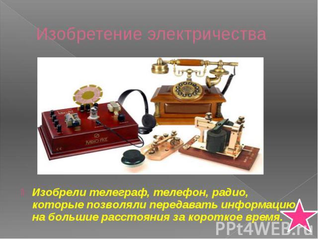 Изобретение электричества Изобрели телеграф, телефон, радио, которые позволяли передавать информацию на большие расстояния за короткое время.