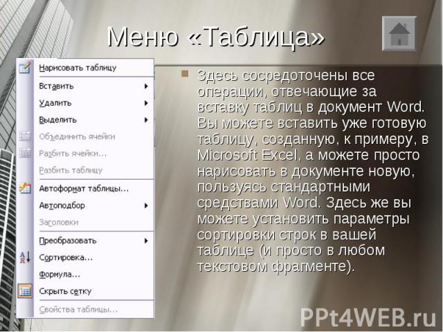 Здесь сосредоточены все операции, отвечающие за вставку таблиц в документ Word. Вы можете вставить уже готовую таблицу, созданную, к примеру, в Microsoft Excel, а можете просто нарисовать в документе новую, пользуясь стандартными средствами Word. Зд…
