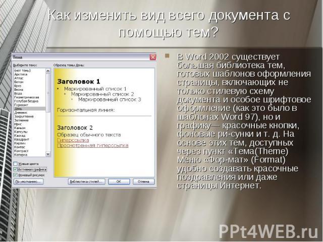 В Word 2002 существует большая библиотека тем, готовых шаблонов оформления страницы, включающих не только стилевую схему документа и особое шрифтовое оформление (как это было в шаблонах Word 97), но и графику— красочные кнопки, фоновые рисунки …