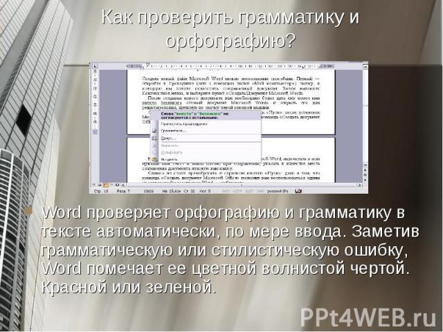 Word проверяет орфографию и грамматику в тексте автоматически, по мере ввода. Заметив грамматическую или стилистическую ошибку, Word помечает ее цветной волнистой чертой. Красной или зеленой. Word проверяет орфографию и грамматику в тексте автоматич…