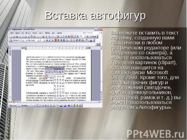 Вы можете вставить в текст картинку, созданную вами практически в любом графическом редакторе (или введенную со сканера), а можете воспользоваться Галереей картинок (clipart), которая находится на компакт-диске Microsoft Office 2000. Кроме того, для…