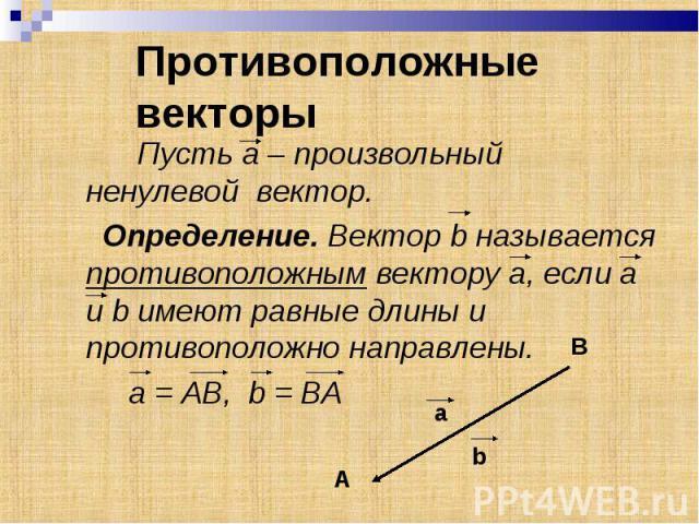 Пусть а – произвольный ненулевой вектор. Пусть а – произвольный ненулевой вектор. Определение. Вектор b называется противоположным вектору а, если а и b имеют равные длины и противоположно направлены. a = АВ, b = BA
