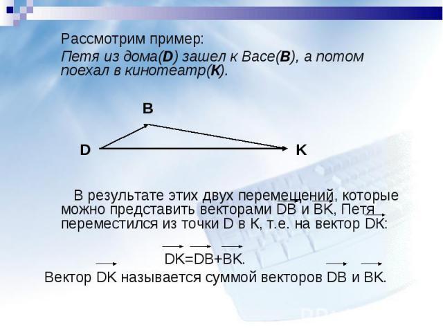 Рассмотрим пример: Рассмотрим пример: Петя из дома(D) зашел к Васе(B), а потом поехал в кинотеатр(К). В результате этих двух перемещений, которые можно представить векторами DB и BK, Петя переместился из точки D в К, т.е. на вектор DК: DK=DB+BK. Век…