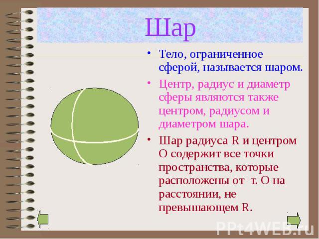 Тело, ограниченное сферой, называется шаром. Тело, ограниченное сферой, называется шаром. Центр, радиус и диаметр сферы являются также центром, радиусом и диаметром шара. Шар радиуса R и центром О содержит все точки пространства, которые расположены…