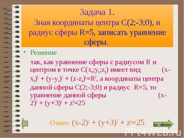 Решение Решение так, как уравнение сферы с радиусом R и центром в точке С(х0;у0;z0) имеет вид (х-х0)2 + (у-у0)2 + (z-z0)2=R2, а координаты центра данной сферы С(2;-3;0) и радиус R=5, то уравнение данной сферы (x-2)2 + (y+3)2 + z2=25 Ответ: (x-2)2 + …