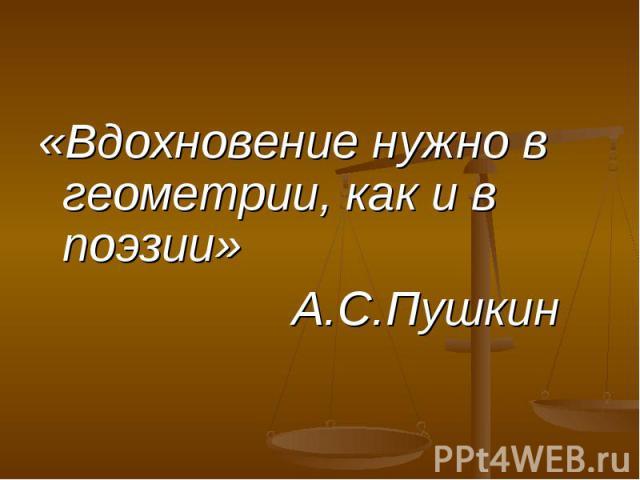 «Вдохновение нужно в геометрии, как и в поэзии» «Вдохновение нужно в геометрии, как и в поэзии» А.С.Пушкин