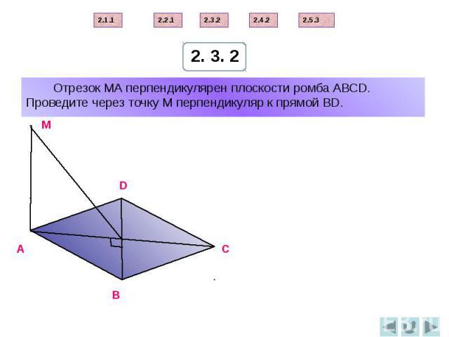 Отрезок МА перпендикулярен плоскости ромба АВСD. Проведите через точку М перпендикуляр к прямой ВD.