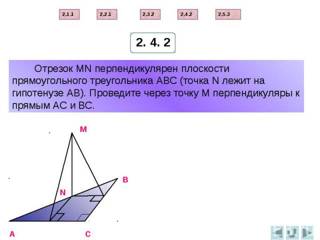 Отрезок МN перпендикулярен плоскости прямоугольного треугольника АВС (точка N лежит на гипотенузе АВ). Проведите через точку М перпендикуляры к прямым АС и ВС.