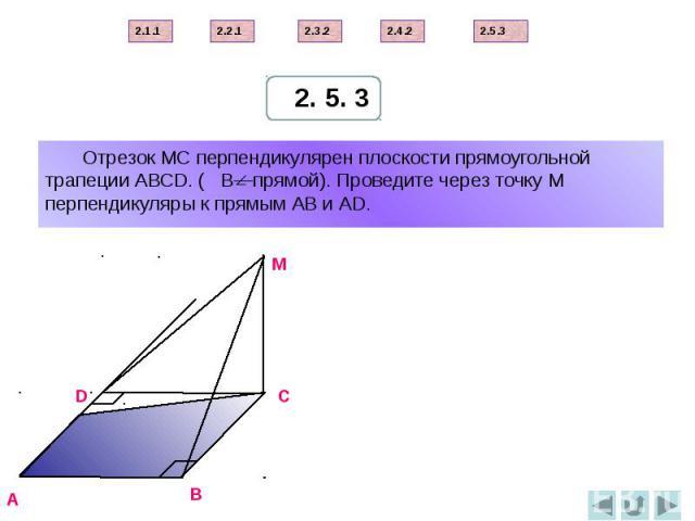 Отрезок МС перпендикулярен плоскости прямоугольной трапеции АВСD. ( В—прямой). Проведите через точку М перпендикуляры к прямым АВ и АD.