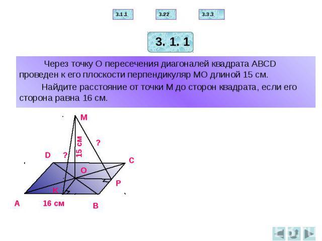 Через точку О пересечения диагоналей квадрата АВСD проведен к его плоскости перпендикуляр МО длиной 15 см. Через точку О пересечения диагоналей квадрата АВСD проведен к его плоскости перпендикуляр МО длиной 15 см. Найдите расстояние от точки М до ст…