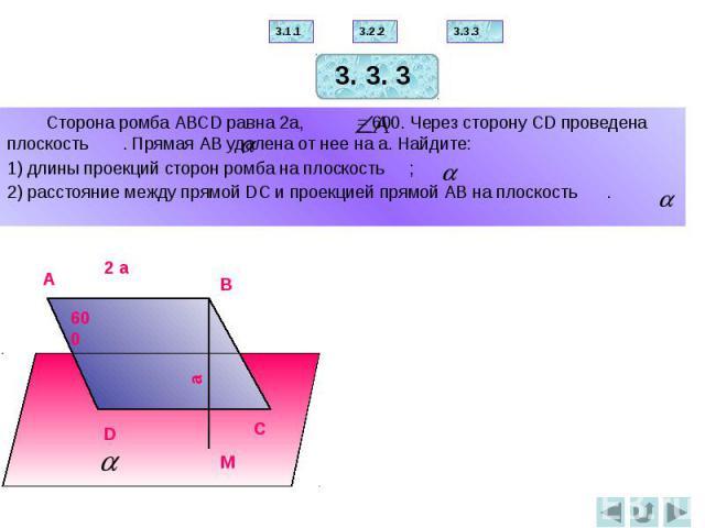 Сторона ромба АВСD равна 2а, = 600. Через сторону СD проведена плоскость . Прямая АВ удалена от нее на а. Найдите: 1) длины проекций сторон ромба на плоскость ; 2) расстояние между прямой DС и проекцией прямой АВ на плоскость .