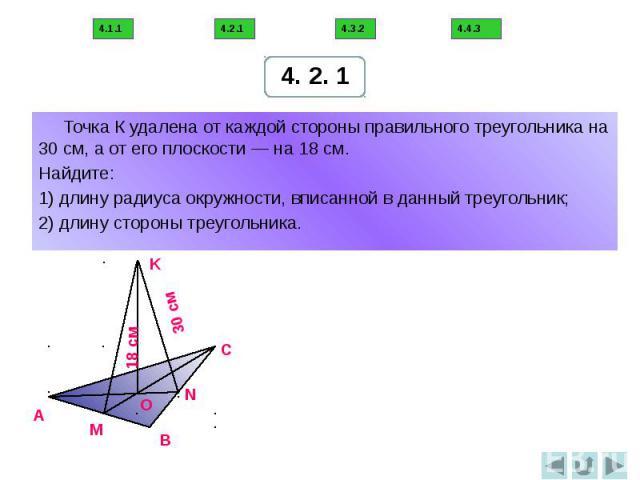 Точка К удалена от каждой стороны правильного треугольника на 30 см, а от его плоскости — на 18 см. Найдите: 1) длину радиуса окружности, вписанной в данный треугольник; 2) длину стороны треугольника.