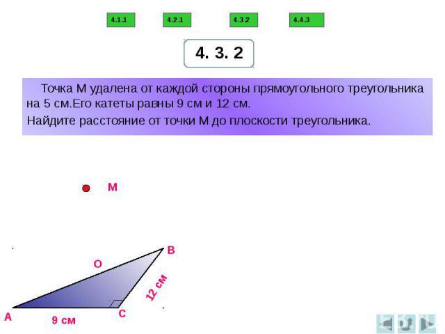 Точка М удалена от каждой стороны прямоугольного треугольника на 5 см.Его катеты равны 9 см и 12 см. Найдите расстояние от точки М до плоскости треугольника.