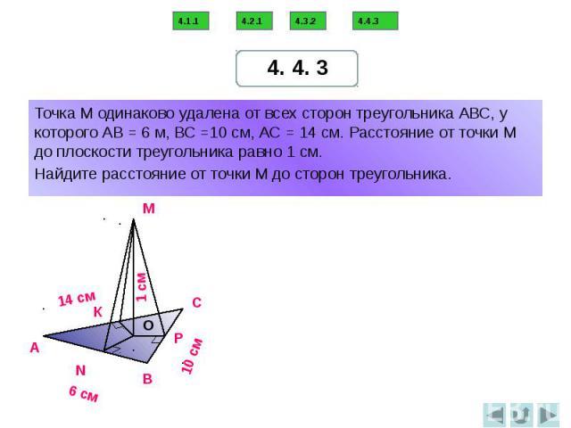 Точка М одинаково удалена от всех сторон треугольника АВС, у которого АВ = 6 м, ВС =10 см, АС = 14 см. Расстояние от точки М до плоскости треугольника равно 1 см. Найдите расстояние от точки М до сторон треугольника.