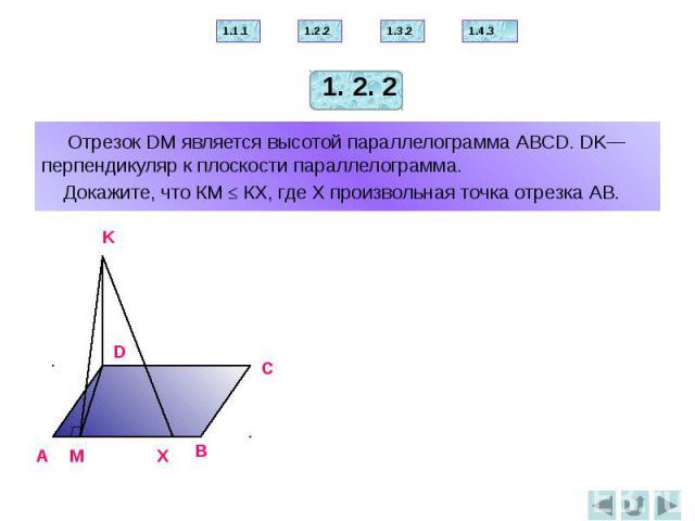 Отрезок DМ является высотой параллелограмма АВСD. DK— перпендикуляр к плоскости параллелограмма. Докажите, что КМ ≤ КX, где Х произвольная точка отрезка АВ.